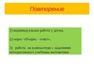 Повторение 1) индивидуальная работа у доски, 2) опрос «Вопрос - ответ», 3) ра