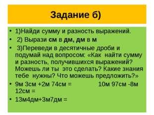 Задание б) 1)Найди сумму и разность выражений. 2) Вырази см в дм, дм в м 3)Пе
