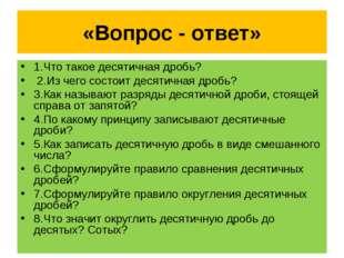 «Вопрос - ответ» 1.Что такое десятичная дробь? 2.Из чего состоит десятичная д