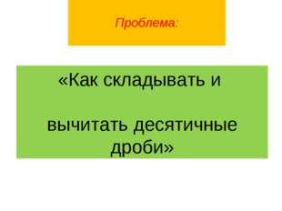 Проблема: «Как складывать и вычитать десятичные дроби»