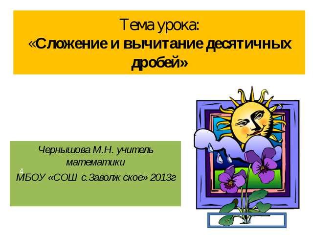 Тема урока: «Сложение и вычитание десятичных дробей» Чернышова М.Н. учитель м...