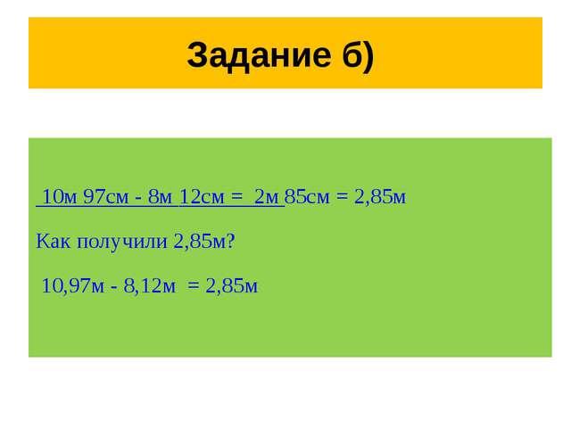 Задание б) 10м 97см - 8м 12см = 2м 85см = 2,85м Как получили 2,85м? 10,97м -...