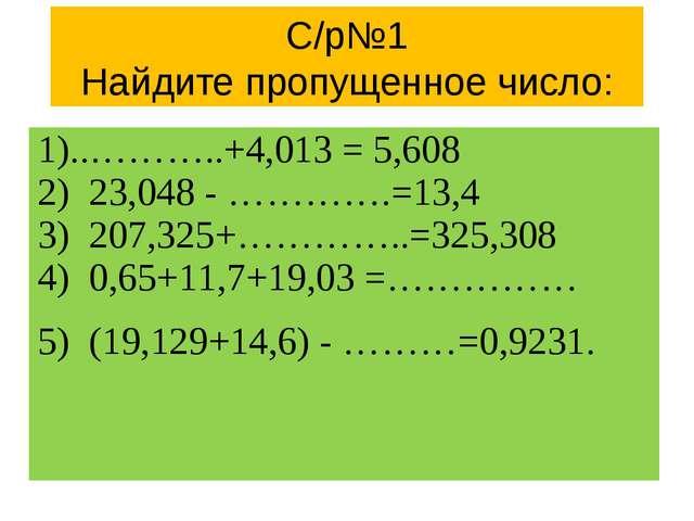 С/р№1 Найдите пропущенное число: 1)..………..+4,013 = 5,608 2) 23,048 - ………….=13...