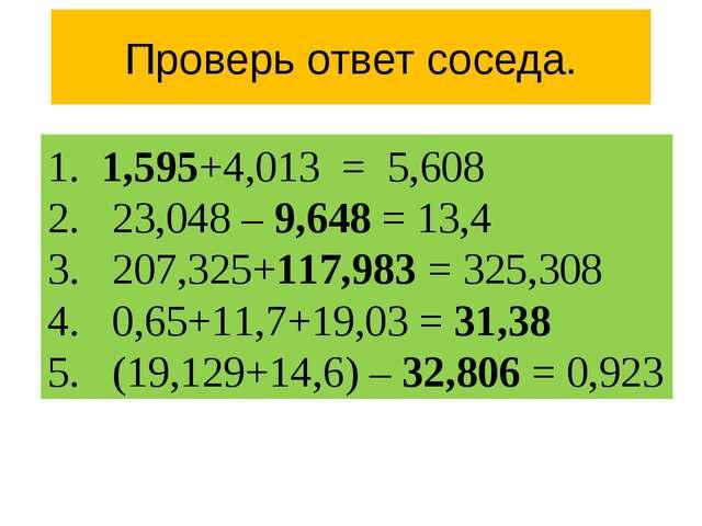 Проверь ответ соседа. 1. 1,595+4,013 = 5,608 2. 23,048 – 9,648 = 13,4 3. 207,...