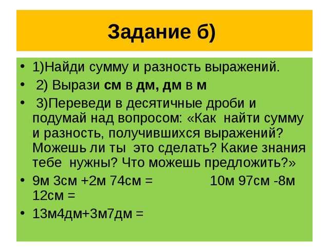 Задание б) 1)Найди сумму и разность выражений. 2) Вырази см в дм, дм в м 3)Пе...