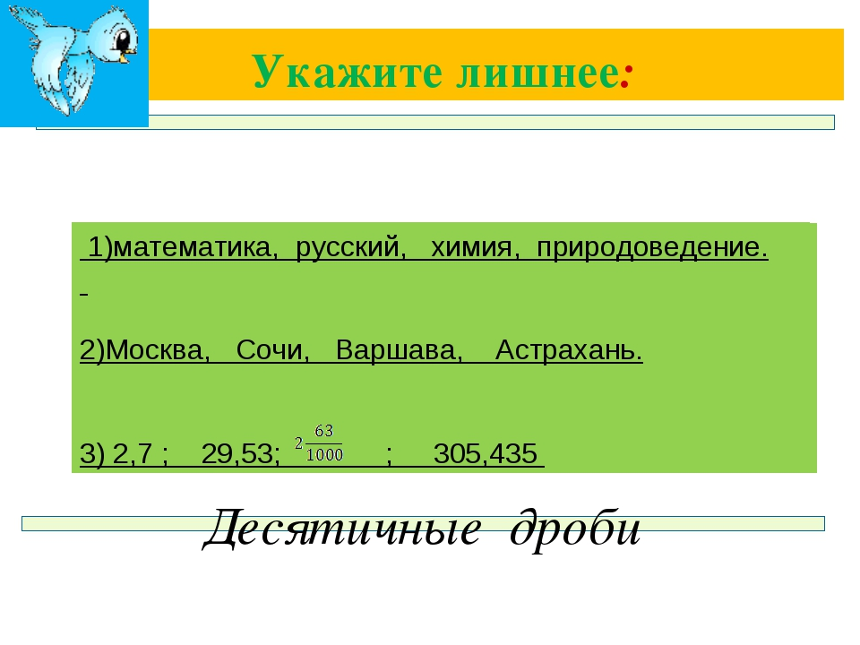 Укажите лишнее: Десятичные дроби 1)математика, русский, химия, природоведение...