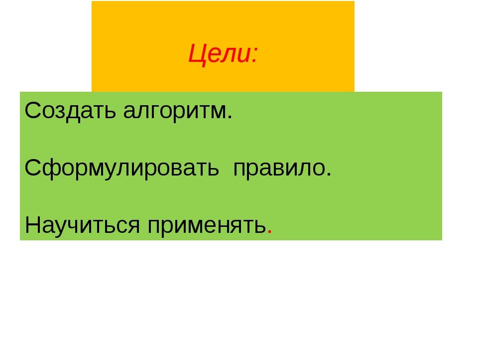 Цели: Создать алгоритм. Сформулировать правило. Научиться применять.