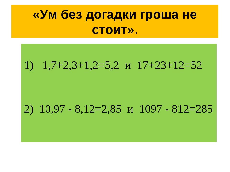 «Ум без догадки гроша не стоит». 1) 1,7+2,3+1,2=5,2 и 17+23+12=52 2) 10,97 -...