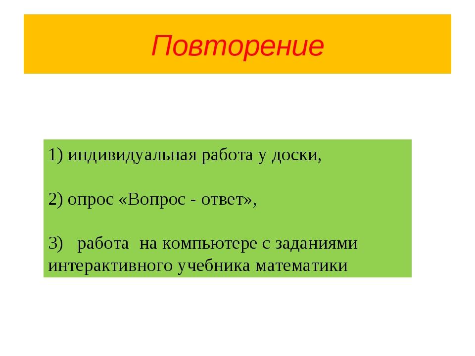 Повторение 1) индивидуальная работа у доски, 2) опрос «Вопрос - ответ», 3) ра...