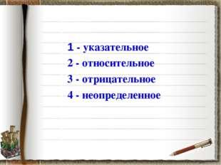1 - указательное 2 - относительное 3 - отрицательное 4 - неопределенное