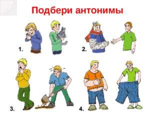 Антонимы 1. злой – добрый 2. больной – здоровый 3. ленивый – работящий 4. узк