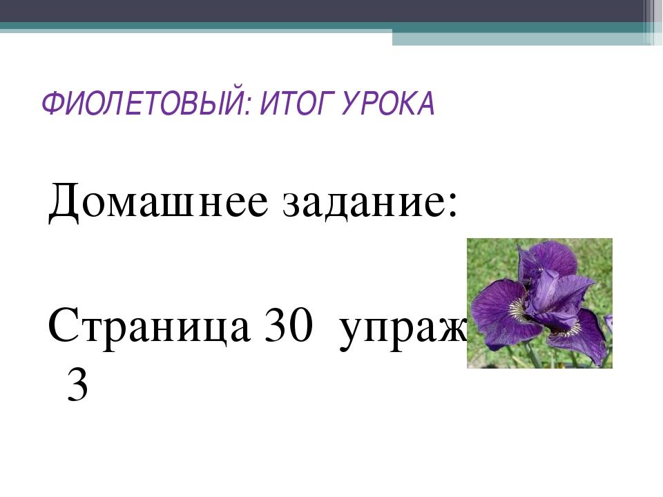 ФИОЛЕТОВЫЙ: ИТОГ УРОКА Домашнее задание: Страница 30 упражнение 3