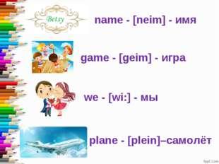 name - [neim] - имя game - [geim] - игра we - [wi:] - мы plane - [plein]–само