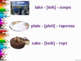 lake - [leik] - озеро plate - [pleit] - тарелка cake - [keik] - торт