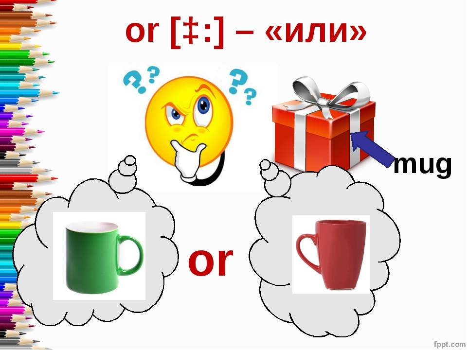 or [ɔ:] – «или» mug or