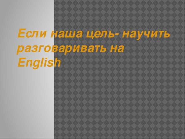 Если наша цель- научить разговаривать на English