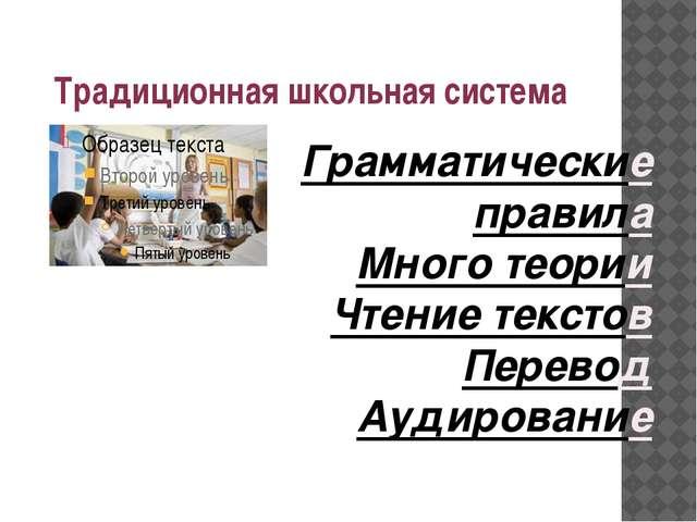 Традиционная школьная система Грамматические правила Много теории Чтение текс...