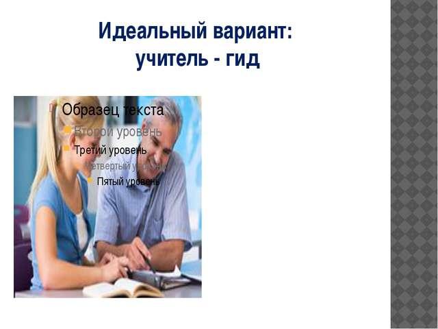 Идеальный вариант: учитель - гид