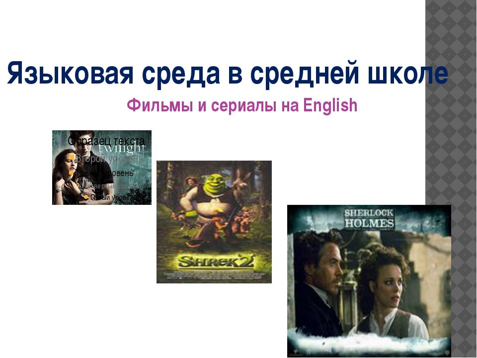 Языковая среда в средней школе Фильмы и сериалы на English