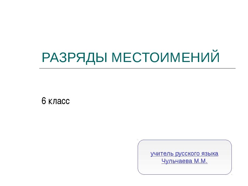 РАЗРЯДЫ МЕСТОИМЕНИЙ 6 класс учитель русского языка Чульчаева М.М.