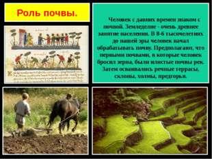 Роль почвы. Человек с давних времен знаком с почвой. Земледелие - очень древн