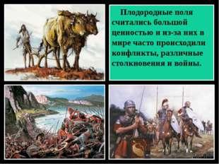 Плодородные поля считались большой ценностью и из-за них в мире часто происх