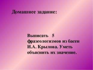 Домашнее задание: Выписать 5 фразеологизмов из басен И.А. Крылова. Уметь объя