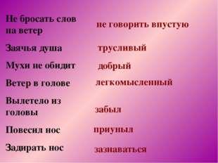 Не бросать слов на ветер Заячья душа Мухи не обидит Ветер в голове Вылетело и