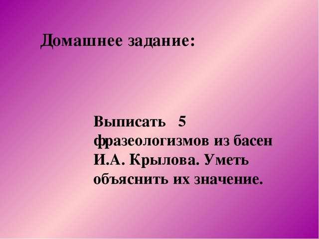 Домашнее задание: Выписать 5 фразеологизмов из басен И.А. Крылова. Уметь объя...