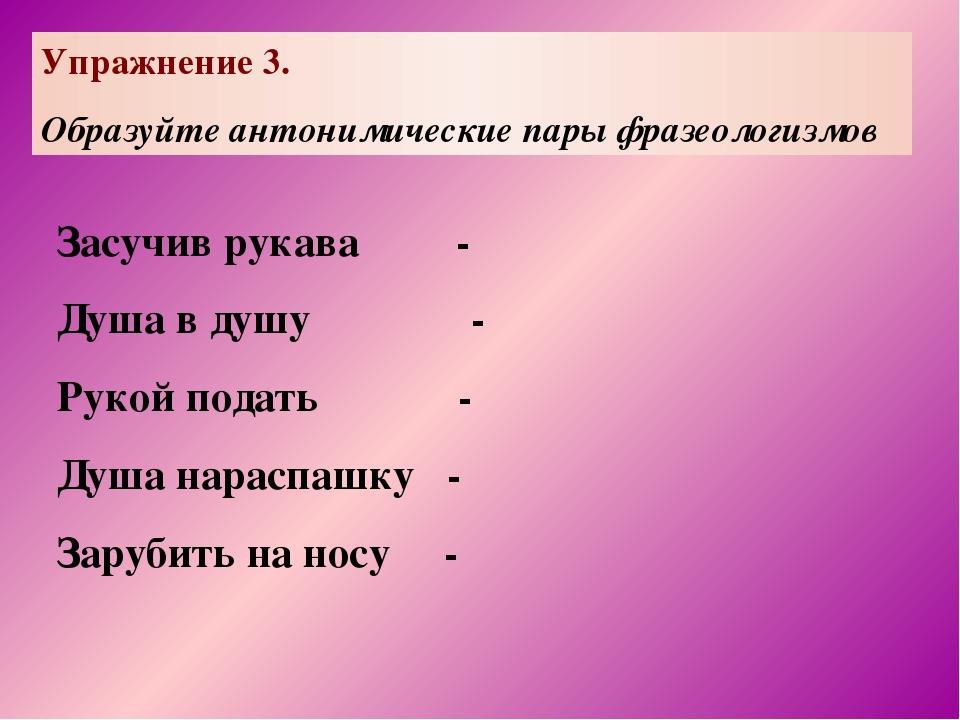 Упражнение 3. Образуйте антонимические пары фразеологизмов Засучив рукава - Д...