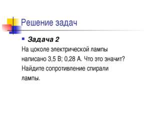 Решение задач Задача 2 На цоколе электрической лампы написано 3,5 В; 0,28 А.