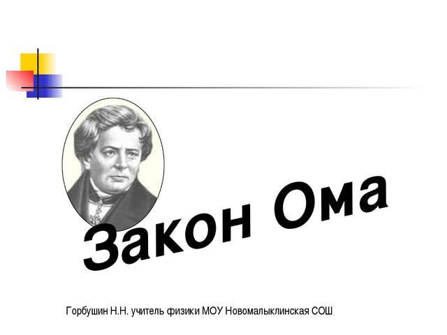 Закон Ома Горбушин Н.Н. учитель физики МОУ Новомалыклинская СОШ