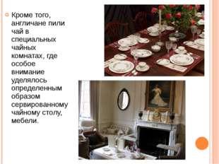 Кроме того, англичане пили чай в специальных чайных комнатах, где особое вним