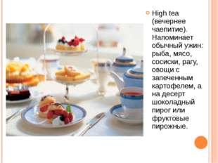 High tea (вечернее чаепитие). Напоминает обычный ужин: рыба, мясо, сосиски, р