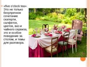 «five o'clock tea». Это не только безупречное сочетание скатерти, салфеток, ц