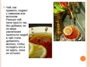 Чай, как правило, подают с лимоном или молоком. Раньше чай пили просто так, б