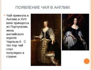 ПОЯВЛЕНИЕ ЧАЯ В АНГЛИИ. Чай привезла в Англию в XVII веке принцесса из Португ