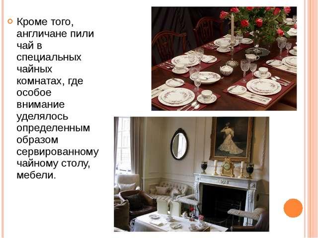 Кроме того, англичане пили чай в специальных чайных комнатах, где особое вним...