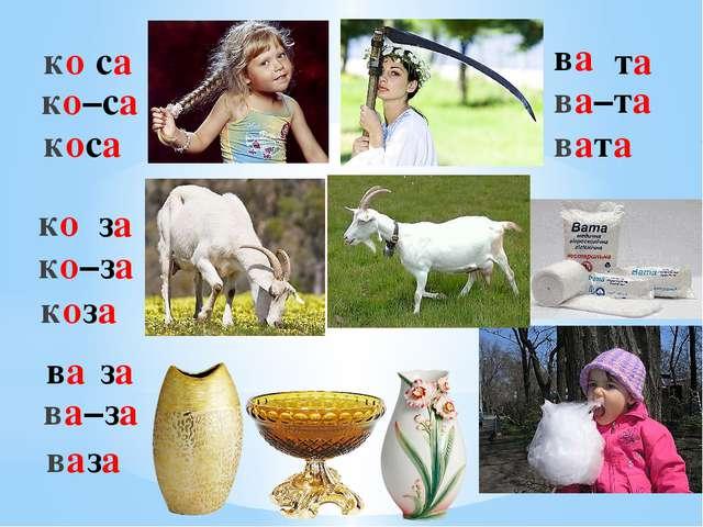 ко са ко–са коса ко за ко–за коза ва за ва–за ваза ва та ва–та вата