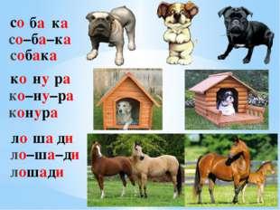 со ба ка со–ба–ка собака ко ну ра ко–ну–ра конура ло ша ди ло–ша–ди лошади