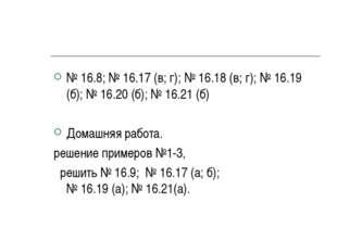 № 16.8; № 16.17 (в; г); № 16.18 (в; г); № 16.19 (б); № 16.20 (б); № 16.21 (б)
