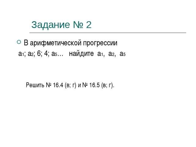 Задание № 2 В арифметической прогрессии а1; а2; 6; 4; а5… найдите а1, а2, а5...