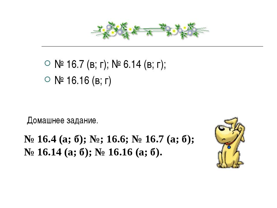 № 16.7 (в; г); № 6.14 (в; г); № 16.16 (в; г) Домашнее задание. № 16.4 (а; б);...