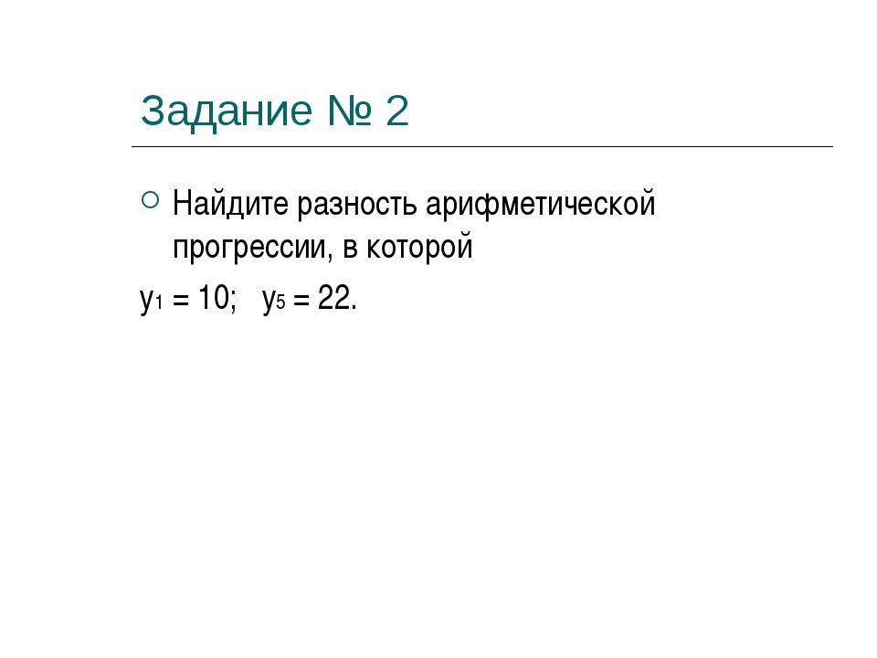 Задание № 2 Найдите разность арифметической прогрессии, в которой у1 = 10; у5...