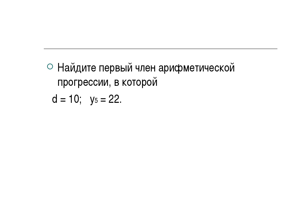 Найдите первый член арифметической прогрессии, в которой d = 10; у5 = 22.