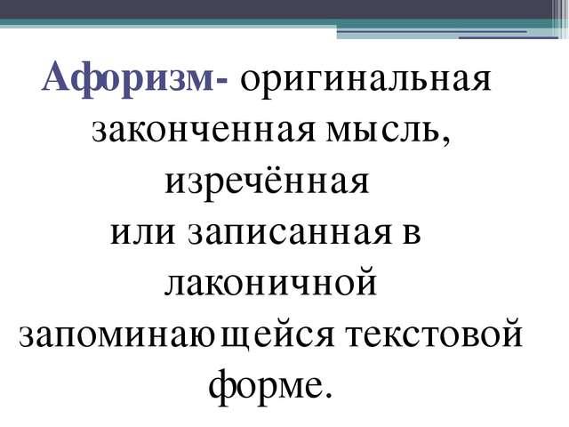Афоризм- оригинальная законченная мысль, изречённая или записанная в лаконичн...