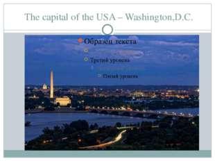 The capital of the USA – Washington,D.C.