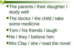 The parents / their daughter / study well The doctor / the child / take some