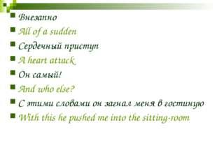 Внезапно All of a sudden Сердечный приступ A heart attack Он самый! And who e