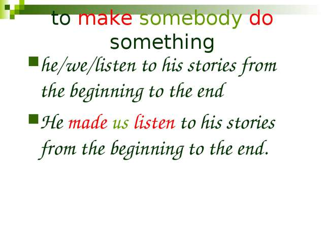 to make somebody do something he/we/listen to his stories from the beginning...
